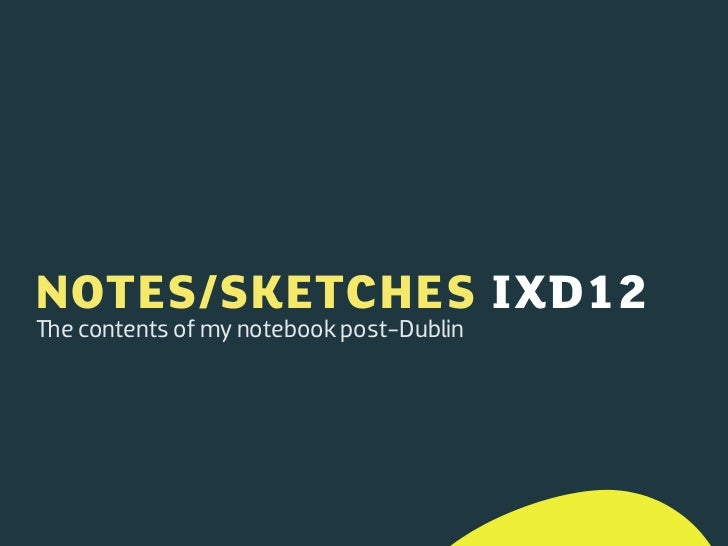 NOTES/SKETCHES IXD12e contents of my notebook post-Dublin