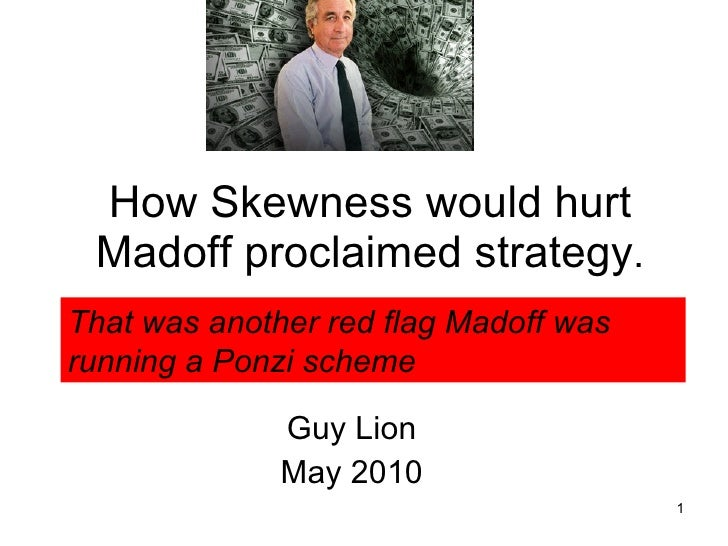 How Skewness would hurt Madoff proclaimed strategy . Guy Lion May 2010 That was another red flag Madoff was running a Ponz...