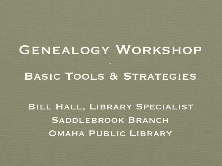 Genealogy Workshop              -Basic Tools & StrategiesBill Hall, Library Specialist    Saddlebrook Branch   Omaha Publi...