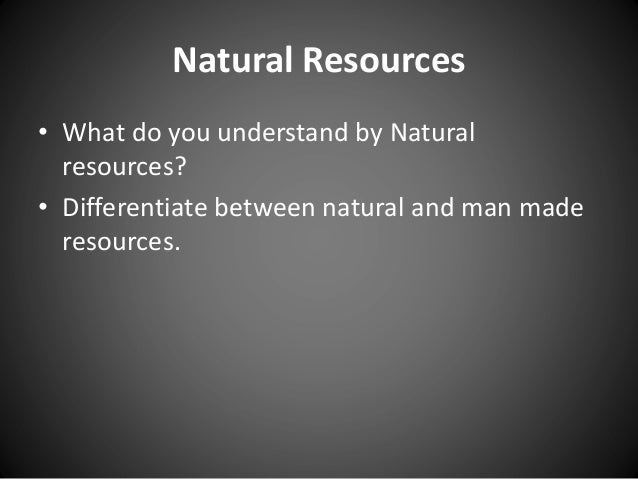 Natural Resources • What do you understand by Natural resources? • Differentiate between natural and man made resources.