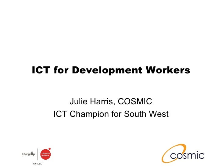ICT for Development Workers Julie Harris, COSMIC ICT Champion for South West