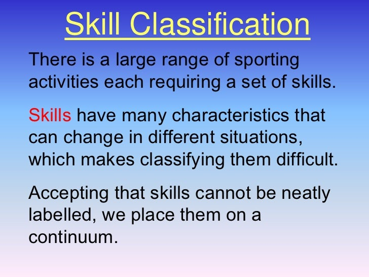 Skill Classification<br />There is a large range of sporting activities each requiring a set of skills. <br />Skillshave m...