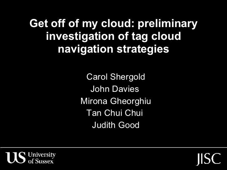 Get off of my cloud: preliminary investigation of tag cloud navigation strategies Carol Shergold John Davies  Mirona Gheor...