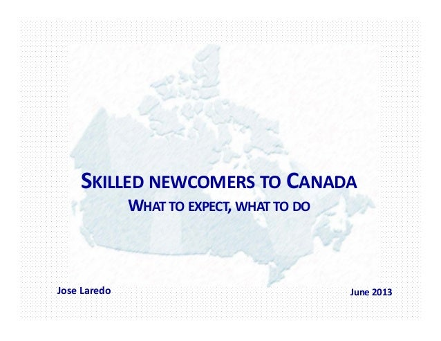 SKILLED NEWCOMERS TO CANADAWHAT TO EXPECT, WHAT TO DOJose Laredo June 2013