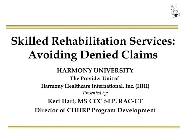 Skilled Rehabilitation Services:Avoiding Denied ClaimsHARMONY UNIVERSITYThe Provider Unit ofHarmony Healthcare Internation...