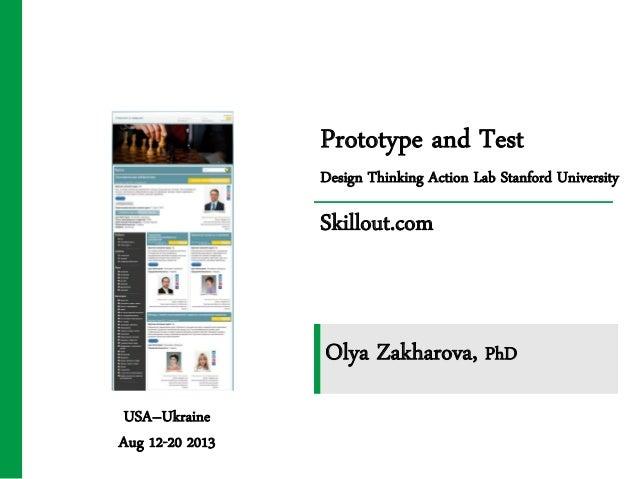 Prototype and Test Design Thinking Action Lab Stanford University Skillout.com USA–Ukraine Aug 12-20 2013 Olya Zakharova, ...