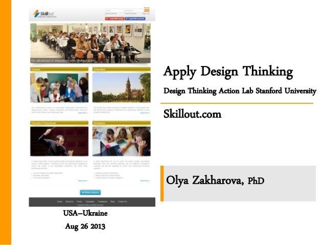 Apply Design Thinking Design Thinking Action Lab Stanford University Skillout.com USA–Ukraine Aug 26 2013 Olya Zakharova, ...