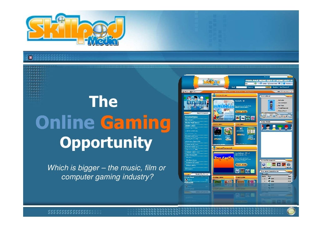 The Online Gaming     Opportunity  Which is bigger – the music, film or     computer gaming industry?