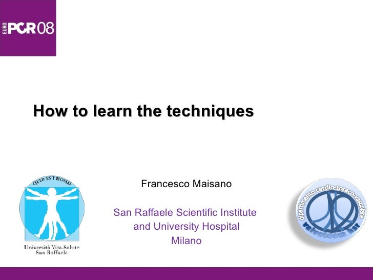How to learn the techniques Francesco Maisano San Raffaele Scientific Institute  and University Hospital Milano