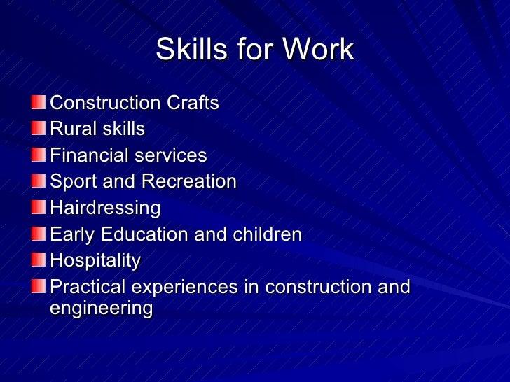 Skills for Work <ul><li>Construction Crafts </li></ul><ul><li>Rural skills </li></ul><ul><li>Financial services </li></ul>...