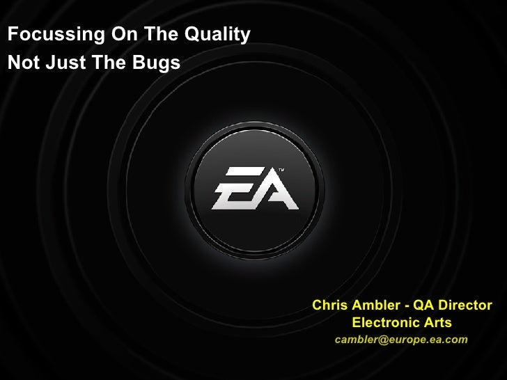 Focussing On The Quality Not Just The Bugs Chris Ambler - QA Director Electronic Arts [email_address]