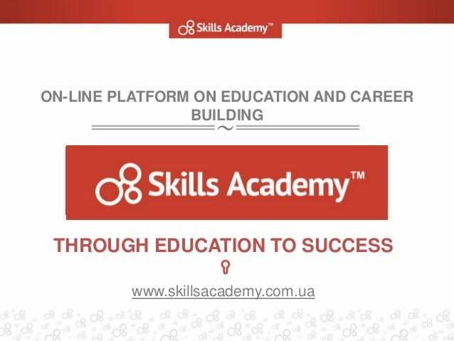 ON-LINE PLATFORM ON EDUCATION AND CAREER BUILDING THROUGH EDUCATION TO SUCCESS www.skillsacademy.com.ua
