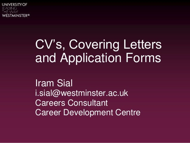 CV's, Covering Letters and Application Forms Iram Sial i.sial@westminster.ac.uk Careers Consultant Career Development Cent...