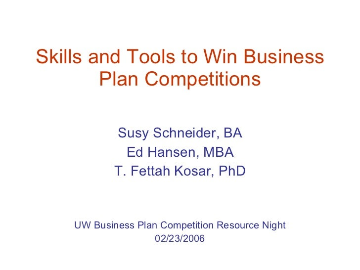 Skills and Tools to Win Business Plan Competitions Susy Schneider, BA Ed Hansen, MBA T. Fettah Kosar, PhD UW Business Plan...