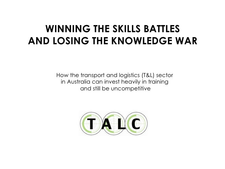 WINNING THE SKILLS BATTLES AND LOSING THE KNOWLEDGE WAR How the transport and logistics (T&L) sector  in Australia can inv...