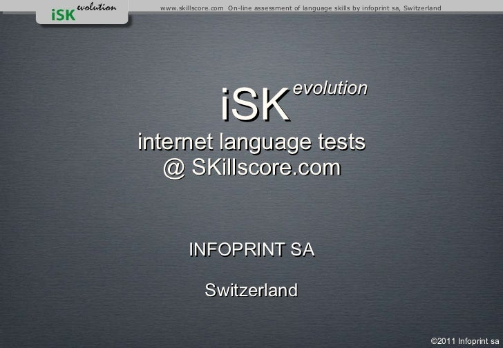 <ul><li>INFOPRINT SA </li></ul><ul><li>Switzerland </li></ul>  iSK   internet language tests @ SKillscore.com evolution