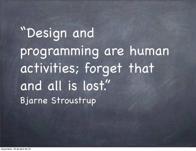 """Design and                   programming are human                   activities; forget that                   and all is..."