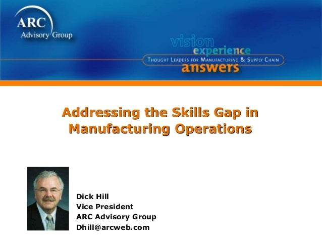 Addressing the Skills Gap in Manufacturing Operations Dick Hill Vice President ARC Advisory Group Dhill@arcweb.com
