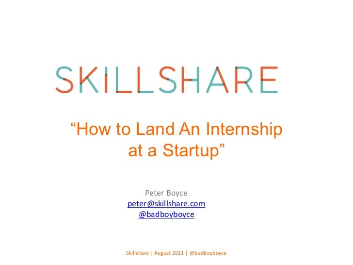 """How to Land An Internship at a Startup""<br />Peter Boyce<br />peter@skillshare.com<br />@badboyboyce<br />Skillshare | Au..."
