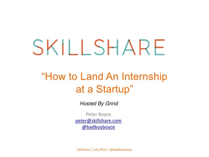 """""""How to Land An Internship       at a Startup""""        Hosted By Grind            Peter Boyce       peter@skillshare.com   ..."""