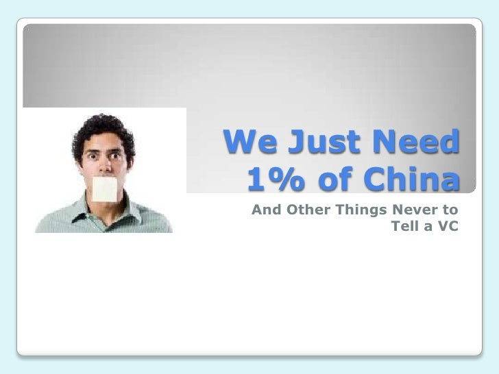 We Just Need 1% of China<br />And Other Things Never to Tell a VC<br />