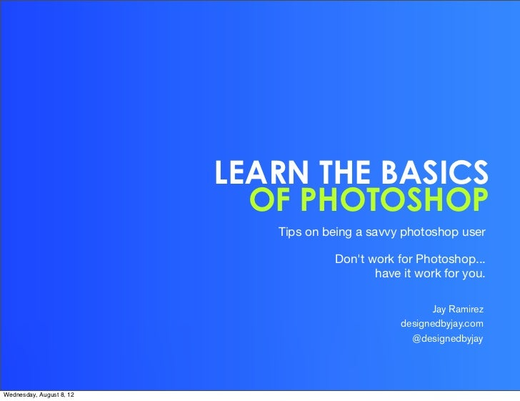 LEARN THE BASICS                            OF PHOTOSHOP                             Tips on being a savvy photoshop user ...