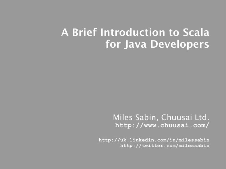 A Brief Introduction to Scala          for Java Developers                Miles Sabin, Chuusai Ltd.             http://www...