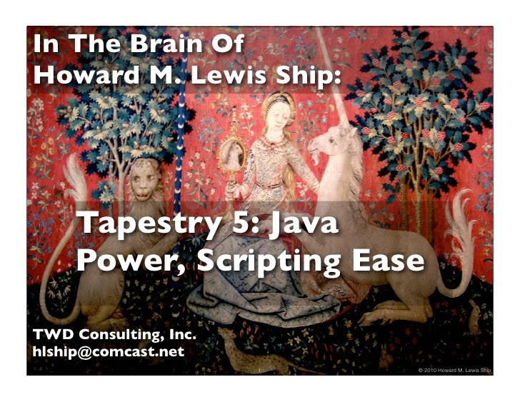 In The Brain Of Howard M. Lewis Ship:          Tapestry 5: Java      Power, Scripting Ease  TWD Consulting, Inc. hlship@co...