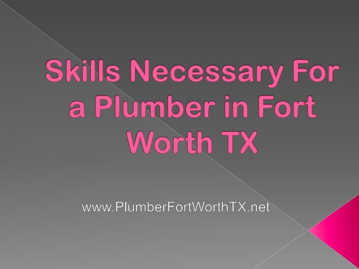 Skills necessary for a plumber in fort worth tx