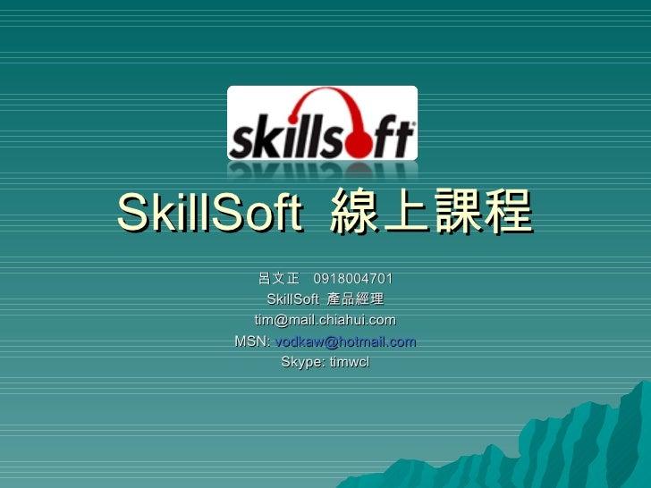 SkillSoft  線上課程 呂文正  0918004701 SkillSoft  產品經理 [email_address] MSN:  [email_address] Skype: timwcl