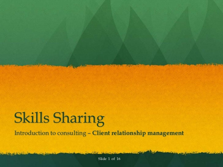 Skills SharingIntroduction to consulting – Client relationship management                             Slide 1 of 16