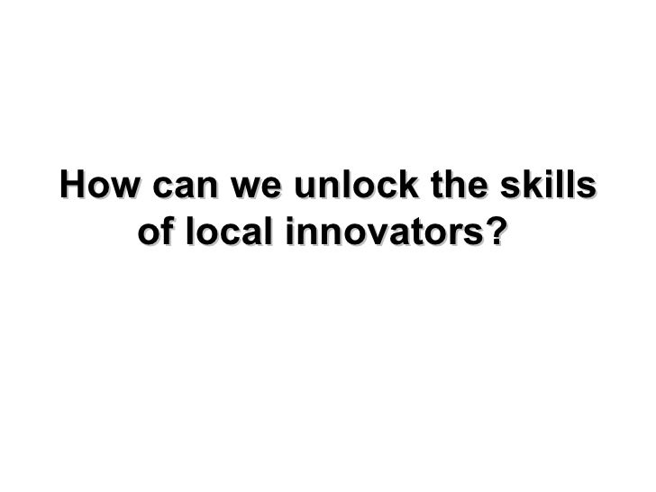 How can we unlock the skills of local innovators?
