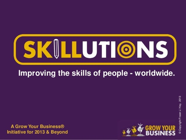 Improving the skills of people - worldwide. A Grow Your Business® Initiative for 2013 & Beyond ©CopyrightFraserJ.Hay,2013