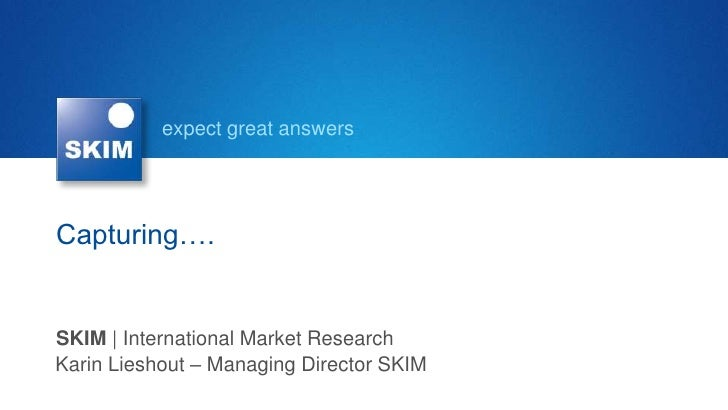 expect great answersCapturing….SKIM | International Market ResearchKarin Lieshout – Managing Director SKIM