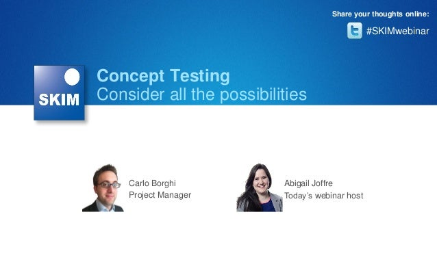 Share your thoughts online:  #SKIMwebinar  Concept Testing Consider all the possibilities  Carlo Borghi Project Manager  A...