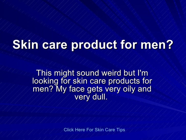 Skin care product for men? This might sound weird but I'm looking for skin care products for men? My face gets very oily a...