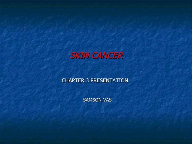 <ul><li>SKIN CANCER </li></ul><ul><li>CHAPTER 3 PRESENTATION </li></ul><ul><li>SAMSON VAS </li></ul>