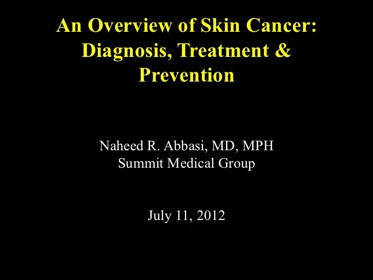 An Overview of Skin Cancer:  Diagnosis, Treatment &        Prevention    Naheed R. Abbasi, MD, MPH      Summit Medical Gro...