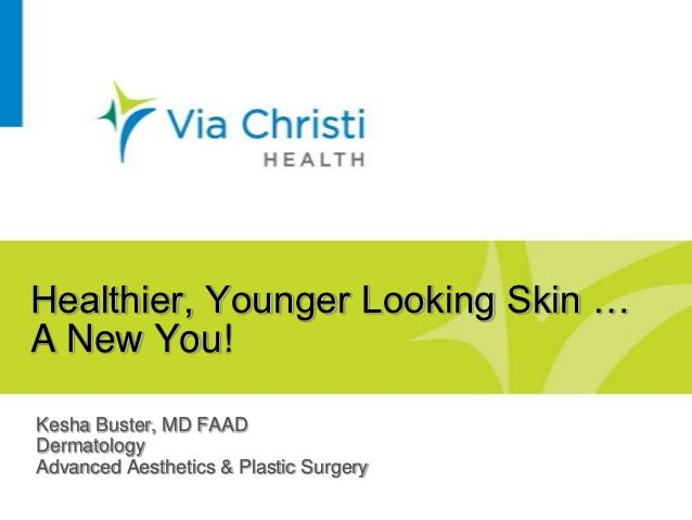 Healthier, Younger Looking Skin …A New You!Kesha Buster, MD FAADDermatologyAdvanced Aesthetics & Plastic Surgery