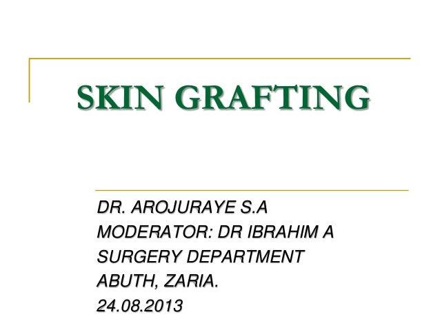 SKIN GRAFTING DR. AROJURAYE S.A MODERATOR: DR IBRAHIM A SURGERY DEPARTMENT ABUTH, ZARIA. 24.08.2013