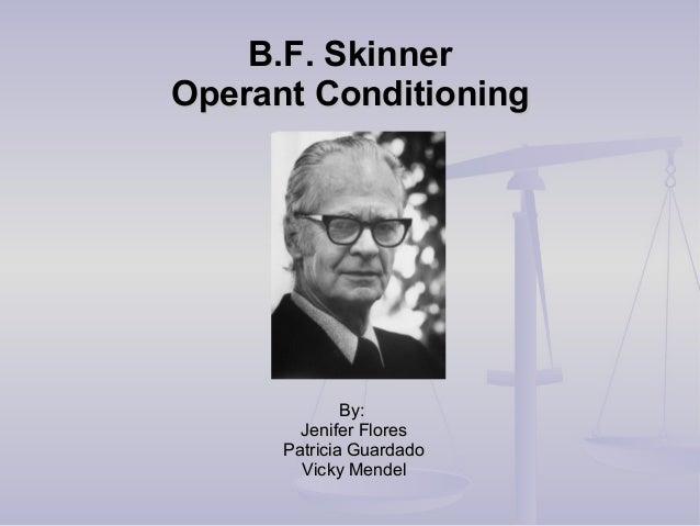 B.F. SkinnerB.F. Skinner Operant ConditioningOperant Conditioning By:By: Jenifer FloresJenifer Flores Patricia GuardadoPat...