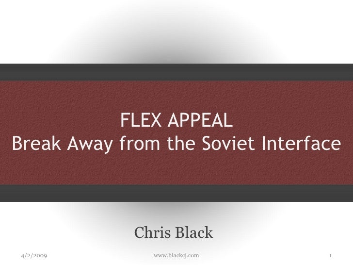 FLEX APPEAL Break Away from the Soviet Interface Chris Black 4/2/2009 www.blackcj.com