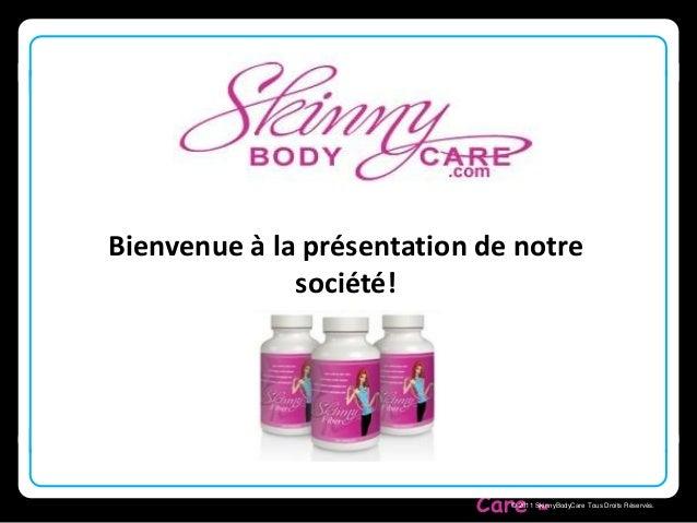 Bienvenue à la présentation de notre  Skinny Body  Care  © 2011 SkinnyBodyCare Tous Droits Réservés.  société!