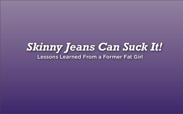 Skinny Jeans Can Suck It! Lessons Learned From a Former Fat Girl