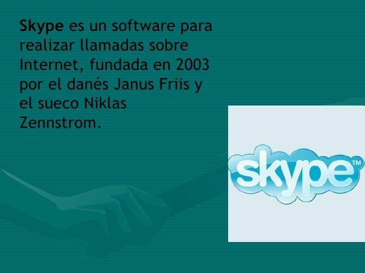 Skype  es un software para realizar llamadas sobre Internet, fundada en 2003 por el danés Janus Friis y el sueco Niklas Ze...
