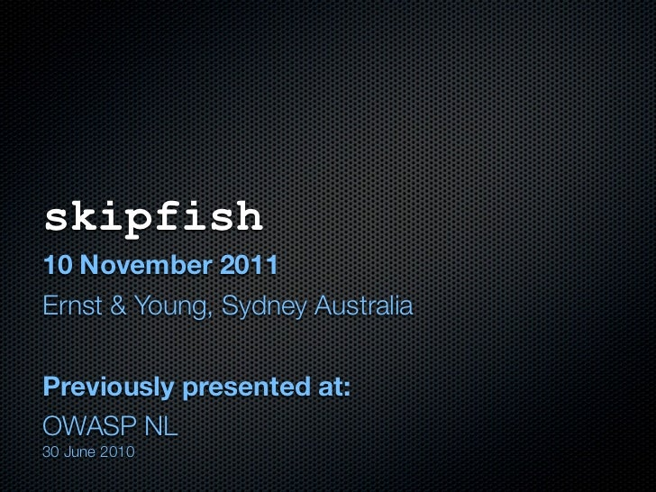 skipfish10 November 2011Ernst & Young, Sydney AustraliaPreviously presented at:OWASP NL30 June 2010