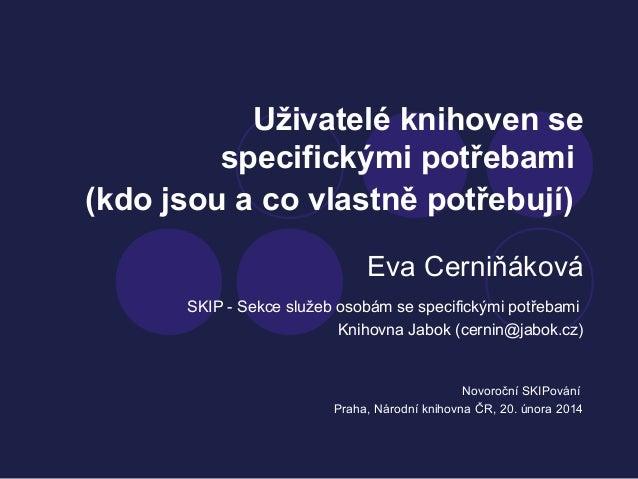 Uživatelé knihoven se specifickými potřebami (kdo jsou a co vlastně potřebují) Eva Cerniňáková SKIP - Sekce služeb osobám ...