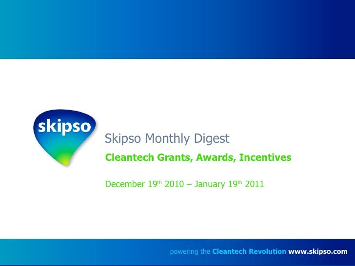 Skipso Monthly Digest Cleantech Grants, Awards, Incentives December 19 th  2010 – January 19 th  2011 powering the  Cleant...