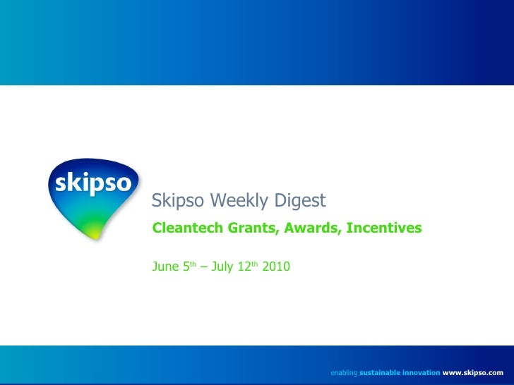 Skipso Weekly Digest Cleantech Grants, Awards, Incentives June 5 th  – July 12 th  2010 enabling  sustainable innovation  ...