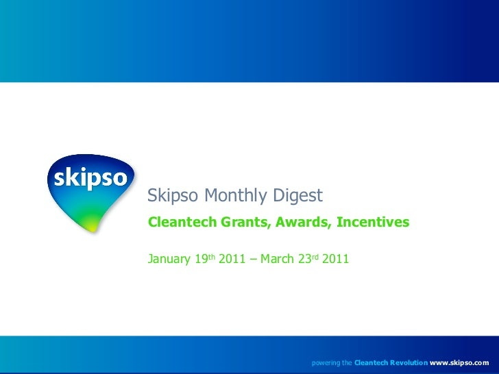 Skipso Monthly Digest Cleantech Grants, Awards, Incentives January 19 th  2011 – March 23 rd  2011 powering the  Cleantech...